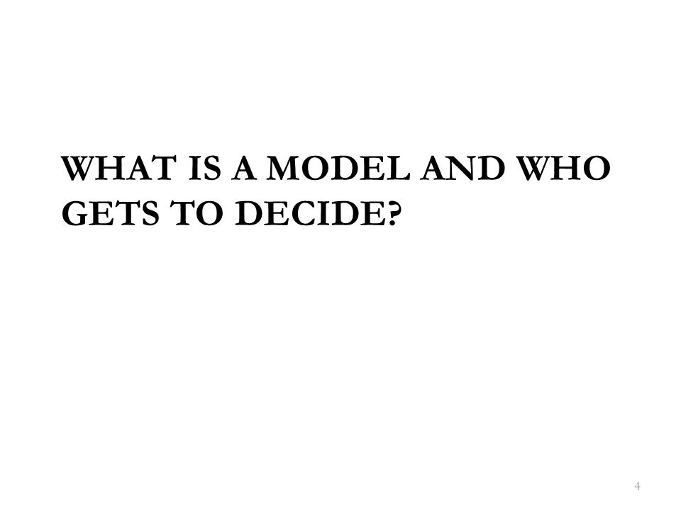 WHAT IS A MODEL AND WHO GETS TO DECIDE 4