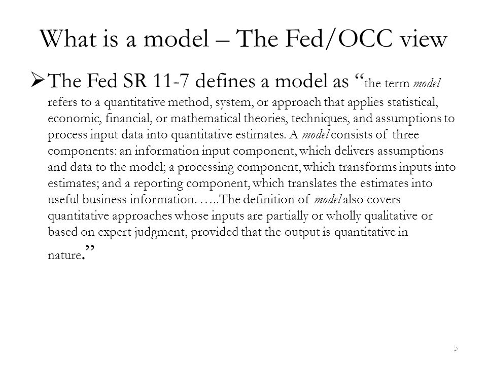 What is a model – The Fed/OCC view  The Fed SR 11-7 defines a model as the term model refers to a quantitative method, system, or approach that applies statistical, economic, financial, or mathematical theories, techniques, and assumptions to process input data into quantitative estimates.