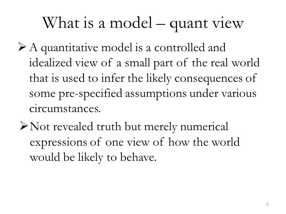 What is a model – quant view  A quantitative model is a controlled and idealized view of a small part of the real world that is used to infer the likely consequences of some pre-specified assumptions under various circumstances.