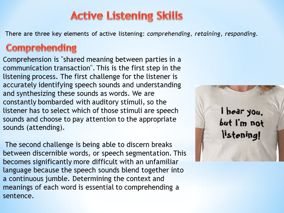 There are three key elements of active listening: comprehending, retaining, responding. Comprehension is