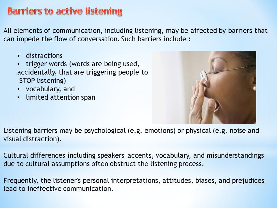 All elements of communication, including listening, may be affected by barriers that can impede the flow of conversation. Such barriers include : dist