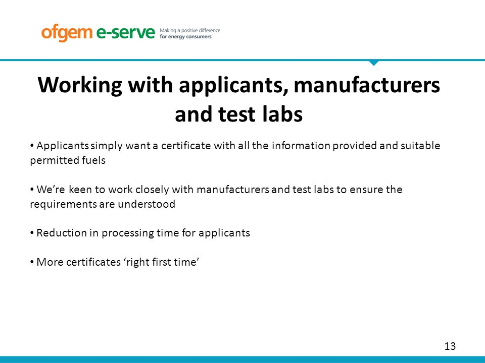 13 Working with applicants, manufacturers and test labs Applicants simply want a certificate with all the information provided and suitable permitted fuels We're keen to work closely with manufacturers and test labs to ensure the requirements are understood Reduction in processing time for applicants More certificates 'right first time'