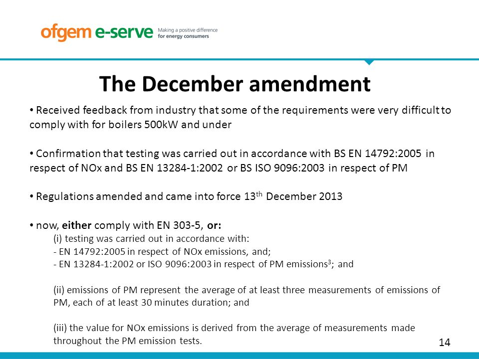 14 The December amendment Received feedback from industry that some of the requirements were very difficult to comply with for boilers 500kW and under Confirmation that testing was carried out in accordance with BS EN 14792:2005 in respect of NOx and BS EN 13284-1:2002 or BS ISO 9096:2003 in respect of PM Regulations amended and came into force 13 th December 2013 now, either comply with EN 303-5, or: (i) testing was carried out in accordance with: - EN 14792:2005 in respect of NOx emissions, and; - EN 13284-1:2002 or ISO 9096:2003 in respect of PM emissions 3 ; and (ii) emissions of PM represent the average of at least three measurements of emissions of PM, each of at least 30 minutes duration; and (iii) the value for NOx emissions is derived from the average of measurements made throughout the PM emission tests.