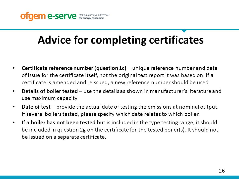 26 Advice for completing certificates Certificate reference number (question 1c) – unique reference number and date of issue for the certificate itself, not the original test report it was based on.