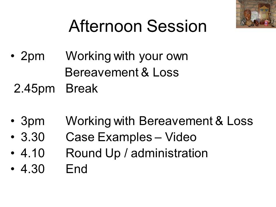 Afternoon Session 2pm Working with your own Bereavement & Loss 2.45pmBreak 3pmWorking with Bereavement & Loss 3.30 Case Examples – Video 4.10Round Up / administration 4.30End