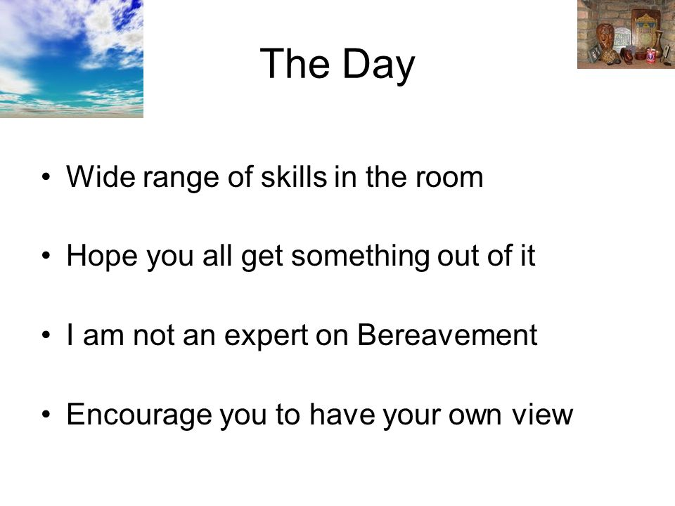 The Day Wide range of skills in the room Hope you all get something out of it I am not an expert on Bereavement Encourage you to have your own view