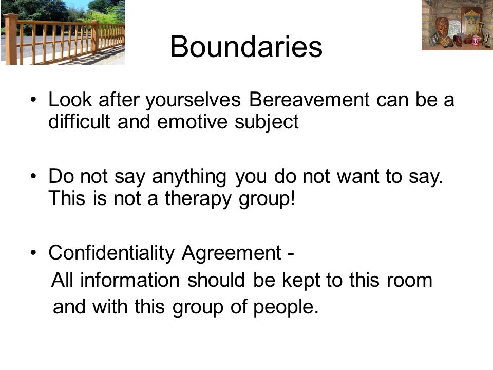 Boundaries Look after yourselves Bereavement can be a difficult and emotive subject Do not say anything you do not want to say.
