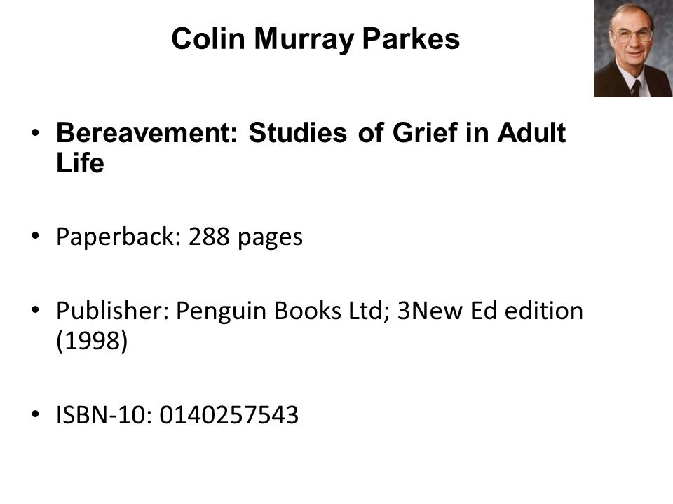 Colin Murray Parkes Bereavement: Studies of Grief in Adult Life Paperback: 288 pages Publisher: Penguin Books Ltd; 3New Ed edition (1998) ISBN-10: 0140257543
