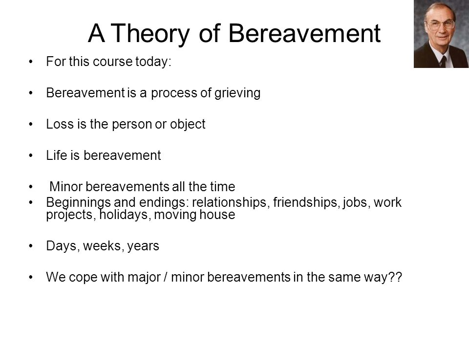 A Theory of Bereavement For this course today: Bereavement is a process of grieving Loss is the person or object Life is bereavement Minor bereavements all the time Beginnings and endings: relationships, friendships, jobs, work projects, holidays, moving house Days, weeks, years We cope with major / minor bereavements in the same way
