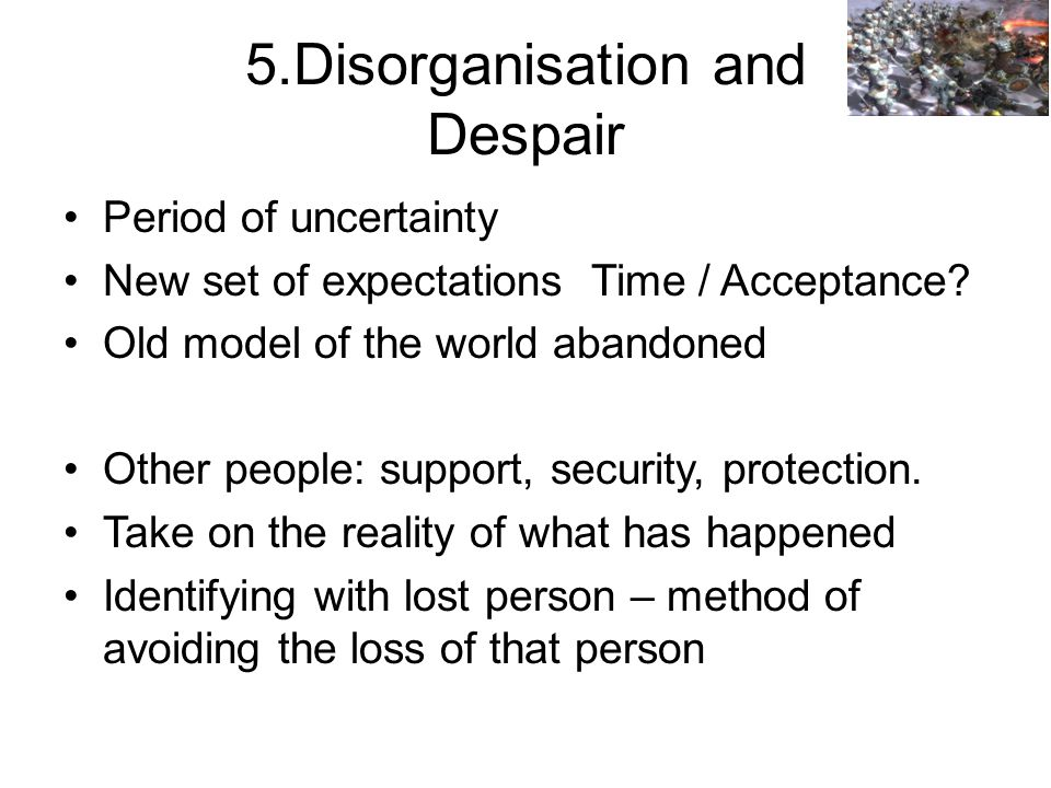 5.Disorganisation and Despair Period of uncertainty New set of expectations Time / Acceptance.