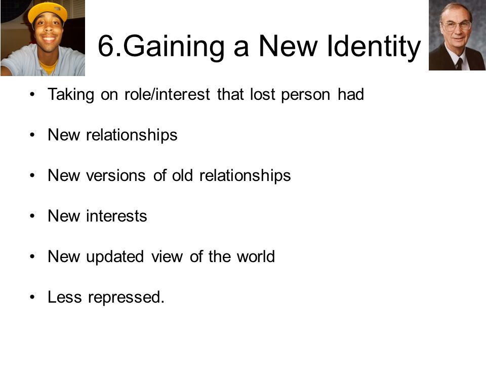 6.Gaining a New Identity Taking on role/interest that lost person had New relationships New versions of old relationships New interests New updated view of the world Less repressed.