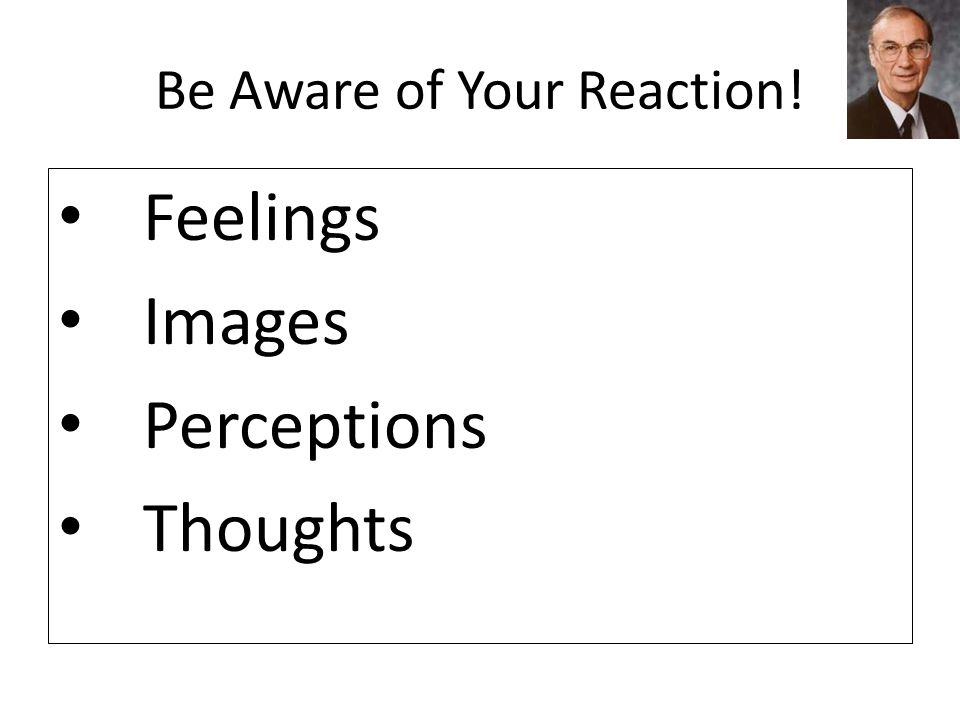 Be Aware of Your Reaction! Feelings Images Perceptions Thoughts