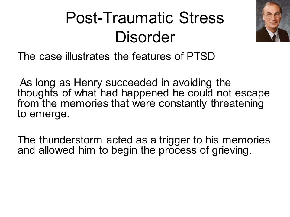 Post-Traumatic Stress Disorder The case illustrates the features of PTSD As long as Henry succeeded in avoiding the thoughts of what had happened he could not escape from the memories that were constantly threatening to emerge.