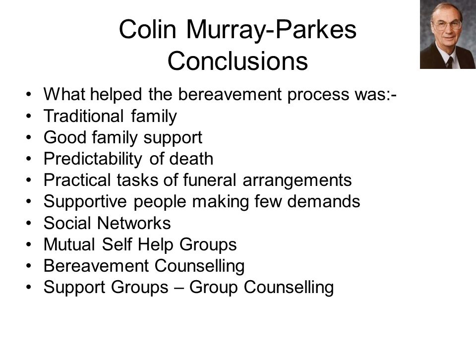 Colin Murray-Parkes Conclusions What helped the bereavement process was:- Traditional family Good family support Predictability of death Practical tasks of funeral arrangements Supportive people making few demands Social Networks Mutual Self Help Groups Bereavement Counselling Support Groups – Group Counselling
