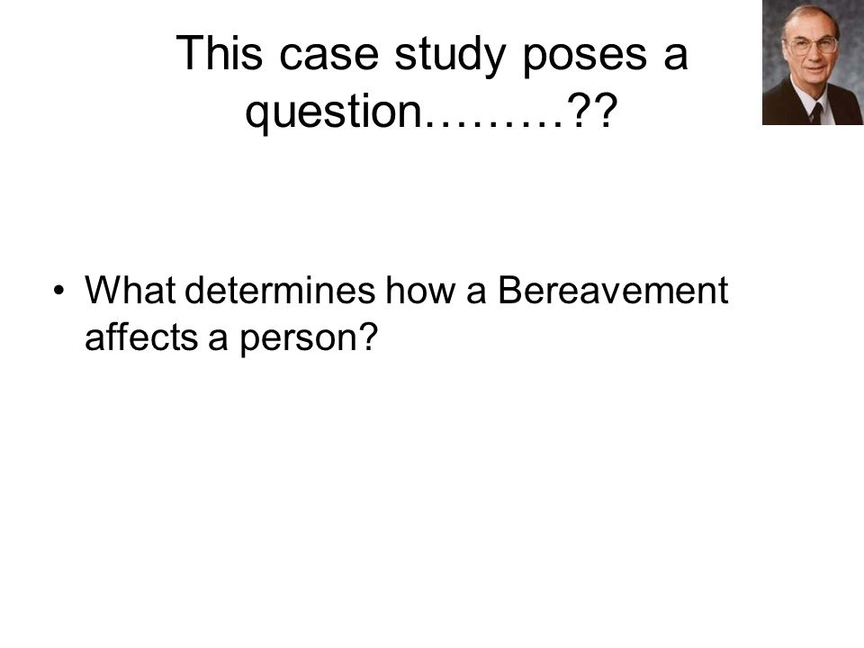 This case study poses a question……… What determines how a Bereavement affects a person
