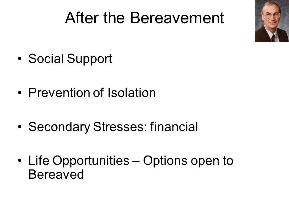 After the Bereavement Social Support Prevention of Isolation Secondary Stresses: financial Life Opportunities – Options open to Bereaved