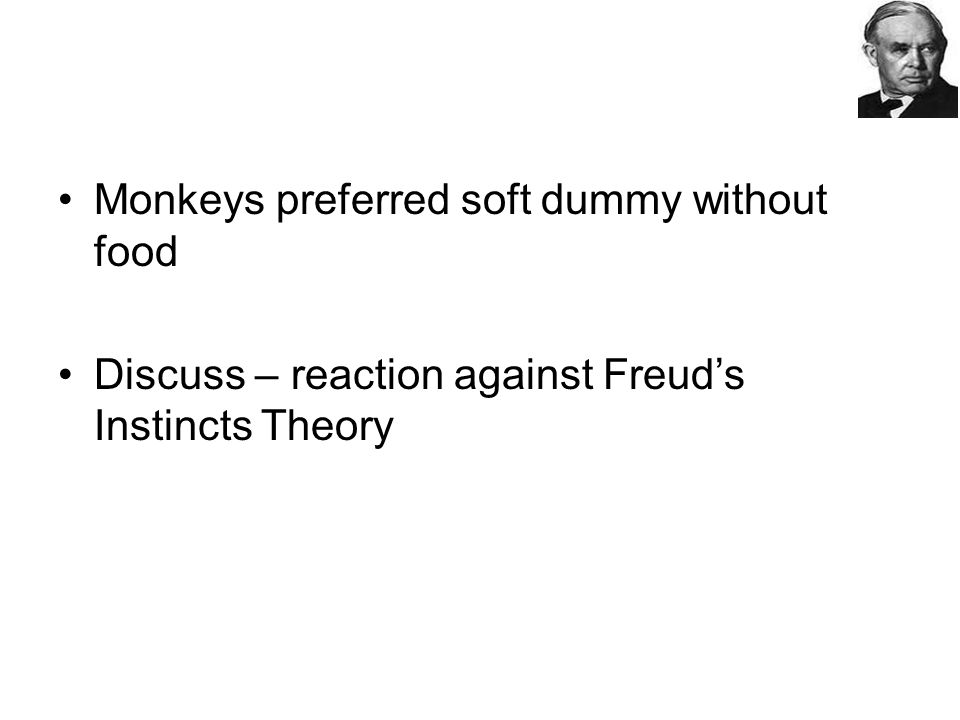 Monkeys preferred soft dummy without food Discuss – reaction against Freud's Instincts Theory