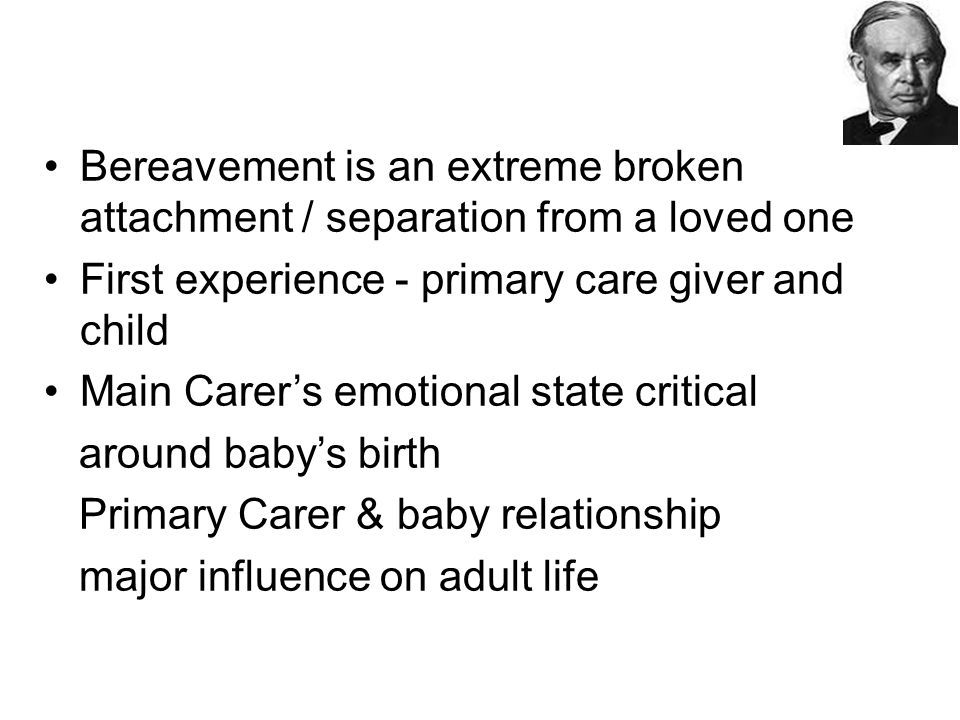 Bereavement is an extreme broken attachment / separation from a loved one First experience - primary care giver and child Main Carer's emotional state critical around baby's birth Primary Carer & baby relationship major influence on adult life
