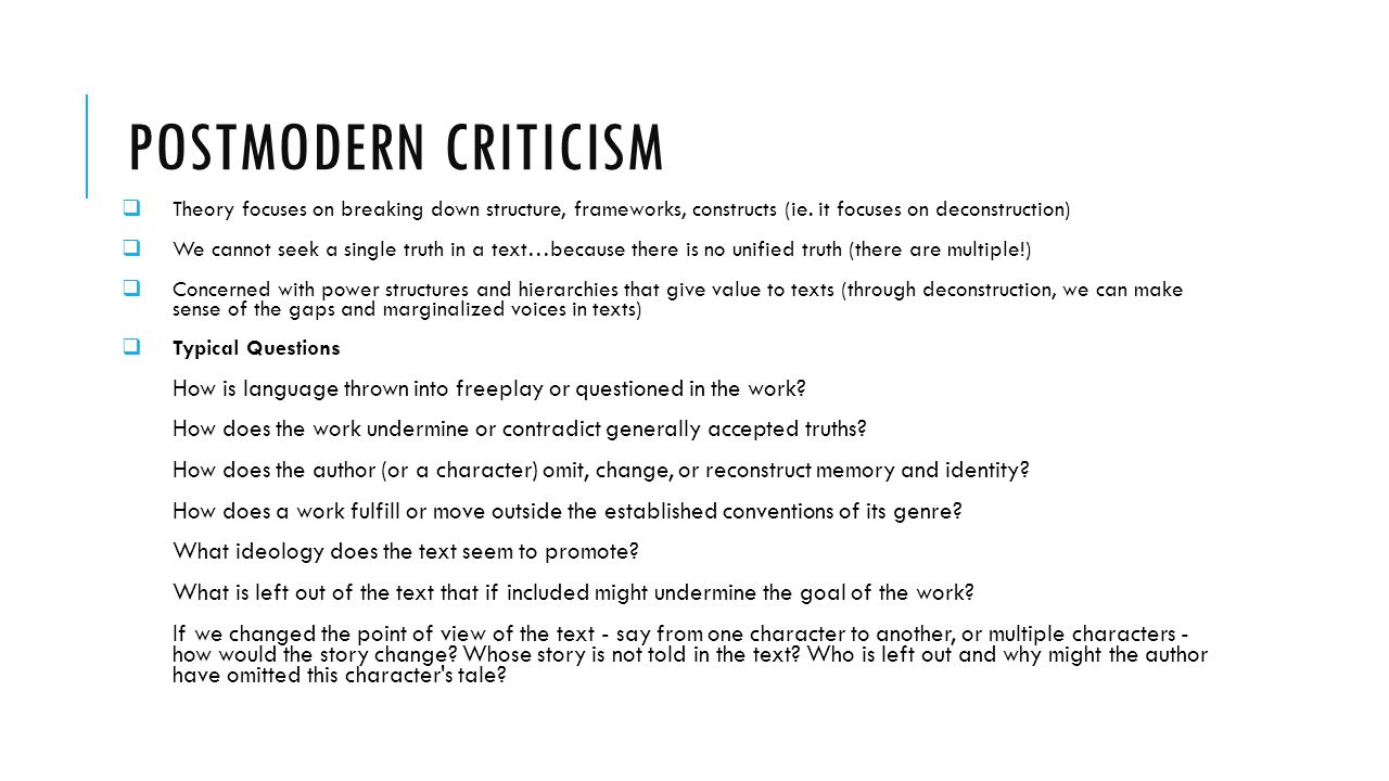 POSTMODERN CRITICISM  Theory focuses on breaking down structure, frameworks, constructs (ie. it focuses on deconstruction)  We cannot seek a single