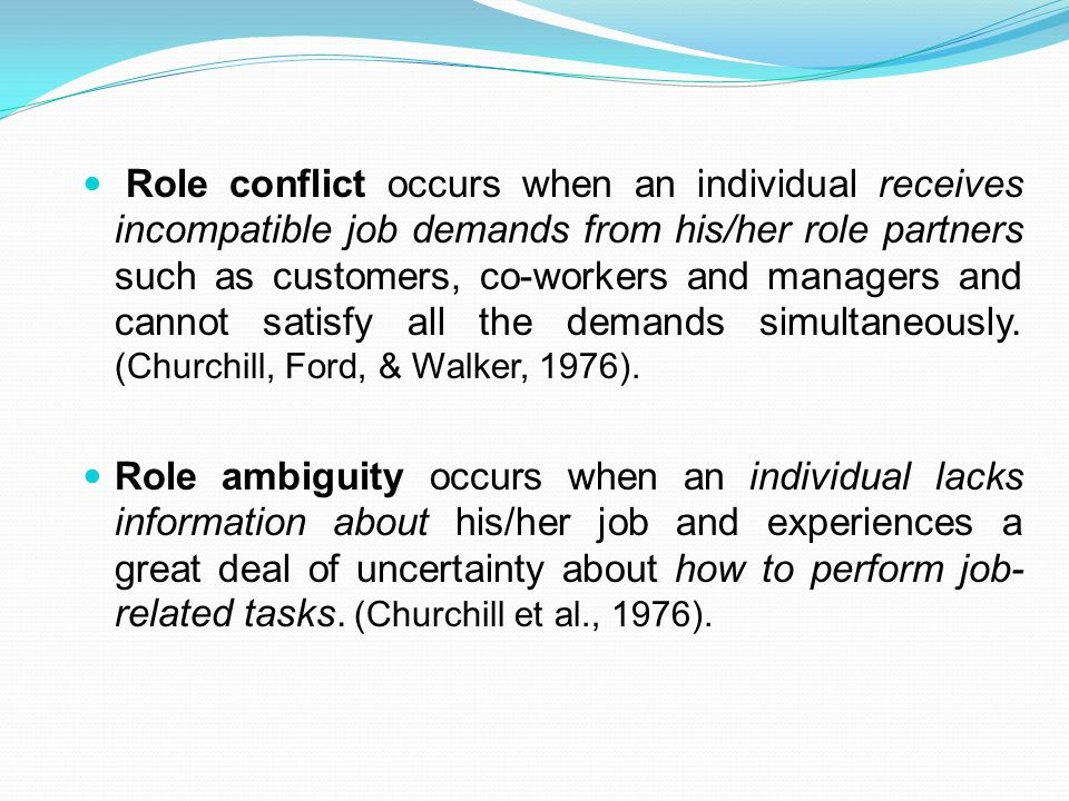 Role conflict occurs when an individual receives incompatible job demands from his/her role partners such as customers, co-workers and managers and cannot satisfy all the demands simultaneously.