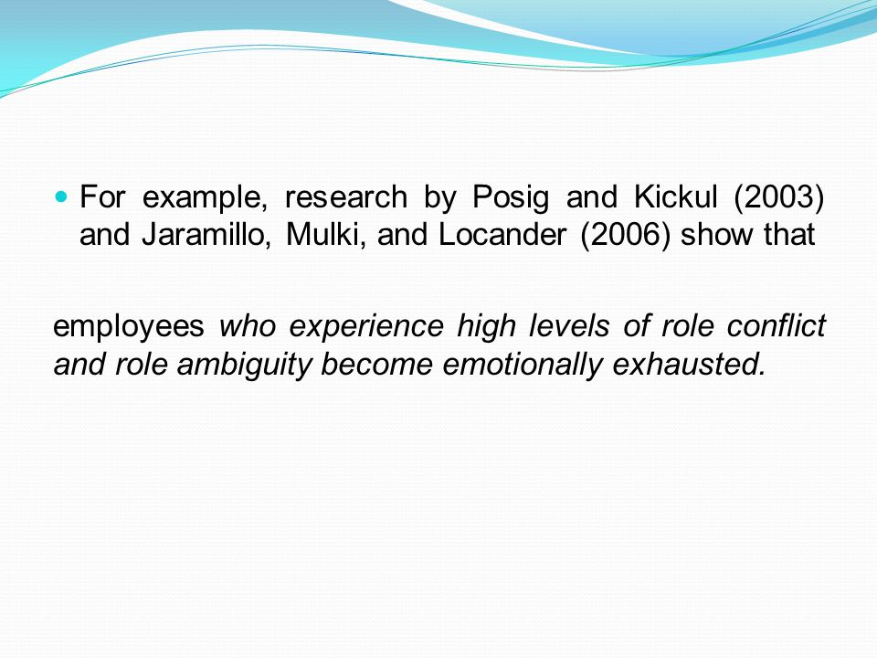For example, research by Posig and Kickul (2003) and Jaramillo, Mulki, and Locander (2006) show that employees who experience high levels of role conflict and role ambiguity become emotionally exhausted.