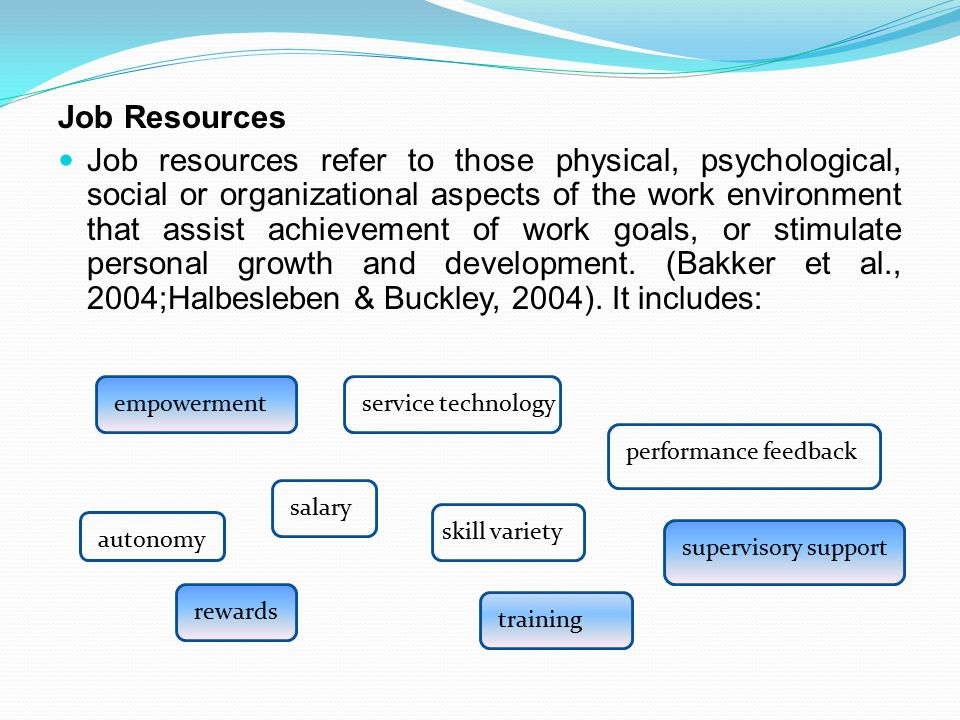Job Resources Job resources refer to those physical, psychological, social or organizational aspects of the work environment that assist achievement of work goals, or stimulate personal growth and development.