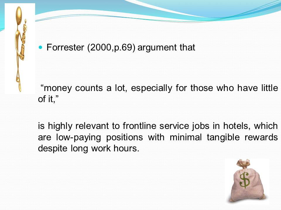 Forrester (2000,p.69) argument that money counts a lot, especially for those who have little of it, is highly relevant to frontline service jobs in hotels, which are low-paying positions with minimal tangible rewards despite long work hours.