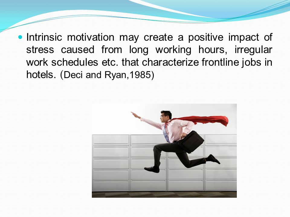 Intrinsic motivation may create a positive impact of stress caused from long working hours, irregular work schedules etc.