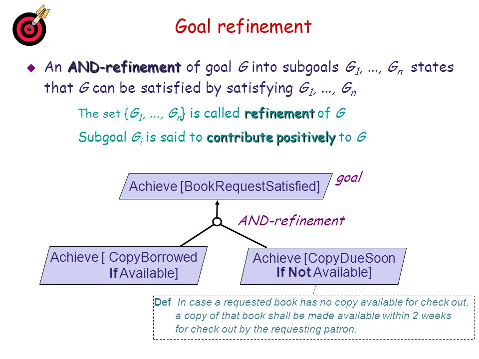 Connecting the goal model with other system views Interface links Interface links relate goals to other sub-models  traceability  Responsibility  Responsibility: instances of Agent are the only ones to restrict behaviors to satisfy Goal  Obstruction  Obstruction: satisfaction of Obstacle inhibits satisfaction of Goal  Concern  Concern: specification of Goal refers to Object  0perationalization  0perationalization: spec of Operations ensures satisfaction of Goal  Coverage  Coverage: behaviors prescribed by Goal cover Scenario Goal Agent Goal Obstacle Goal Object Goal Oper1 Oper2 Goal