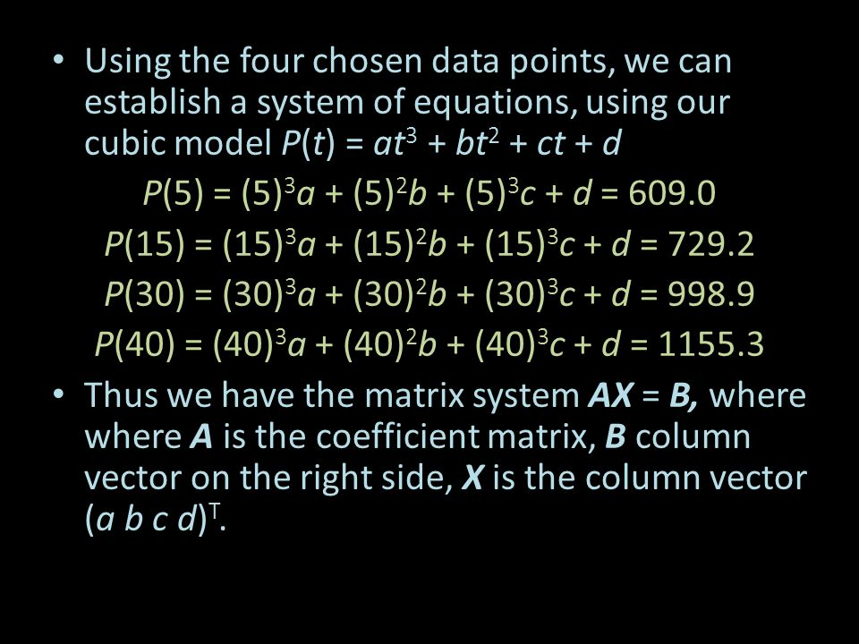 Using the four chosen data points, we can establish a system of equations, using our cubic model P(t) = at 3 + bt 2 + ct + d P(5) = (5) 3 a + (5) 2 b