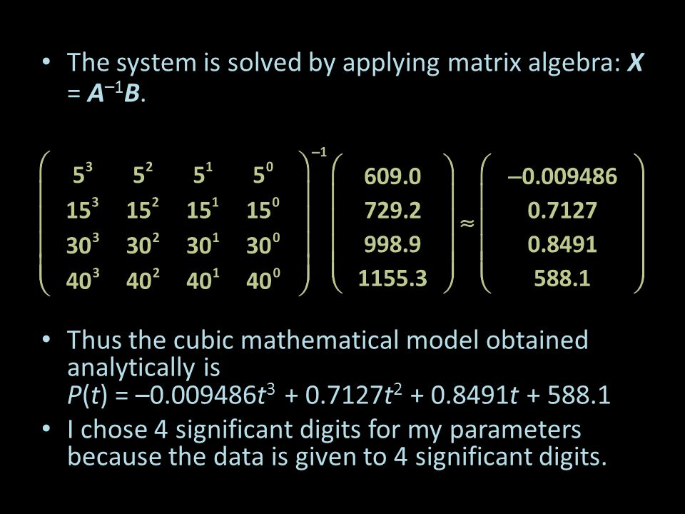 The system is solved by applying matrix algebra: X = A –1 B. Thus the cubic mathematical model obtained analytically is P(t) = –0.009486t 3 + 0.7127t