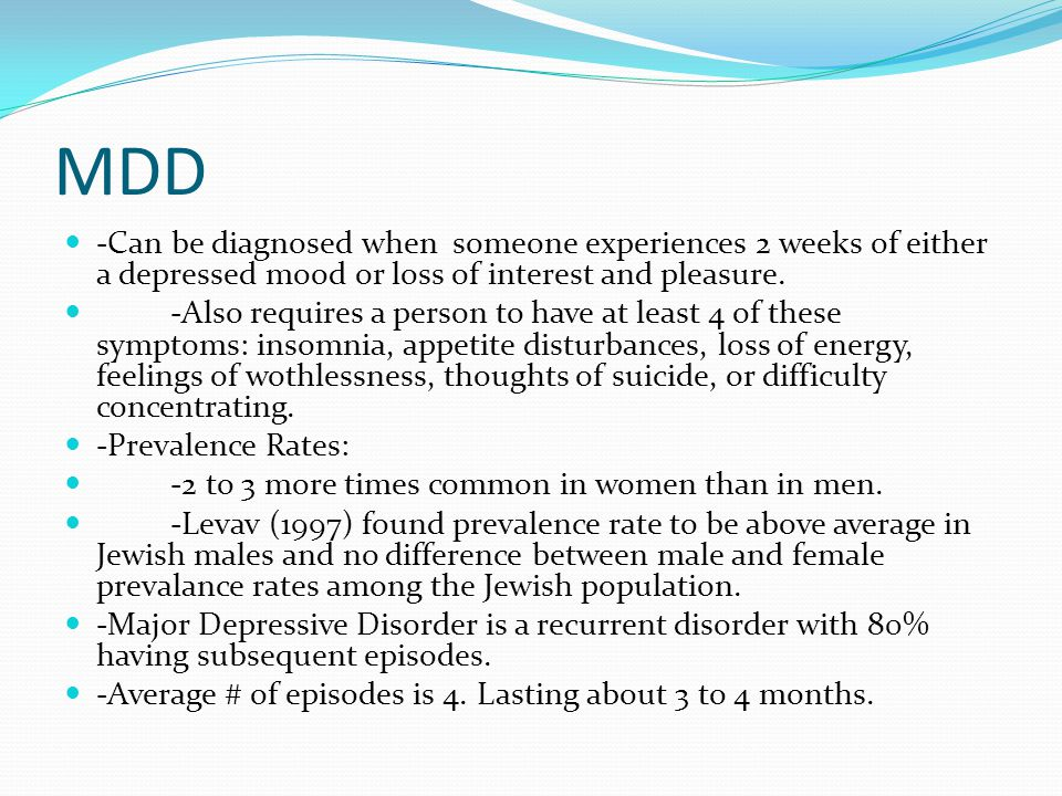 MDD -Can be diagnosed when someone experiences 2 weeks of either a depressed mood or loss of interest and pleasure.