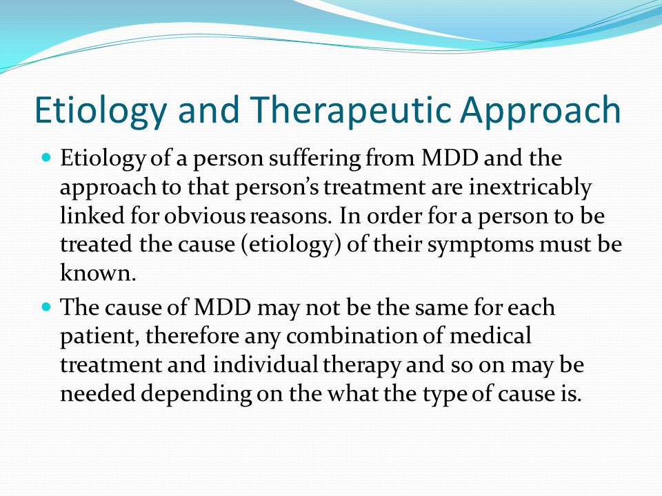 Etiology and Therapeutic Approach Etiology of a person suffering from MDD and the approach to that person's treatment are inextricably linked for obvi