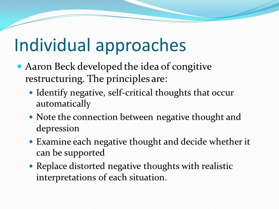 Individual approaches Aaron Beck developed the idea of congitive restructuring.