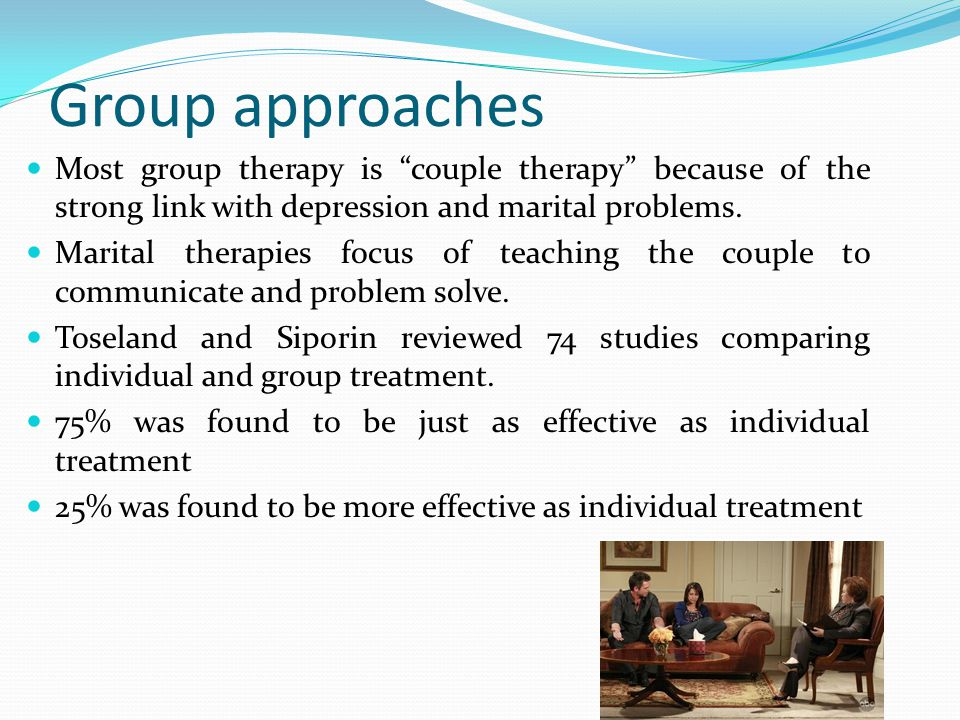 Group approaches Most group therapy is couple therapy because of the strong link with depression and marital problems.
