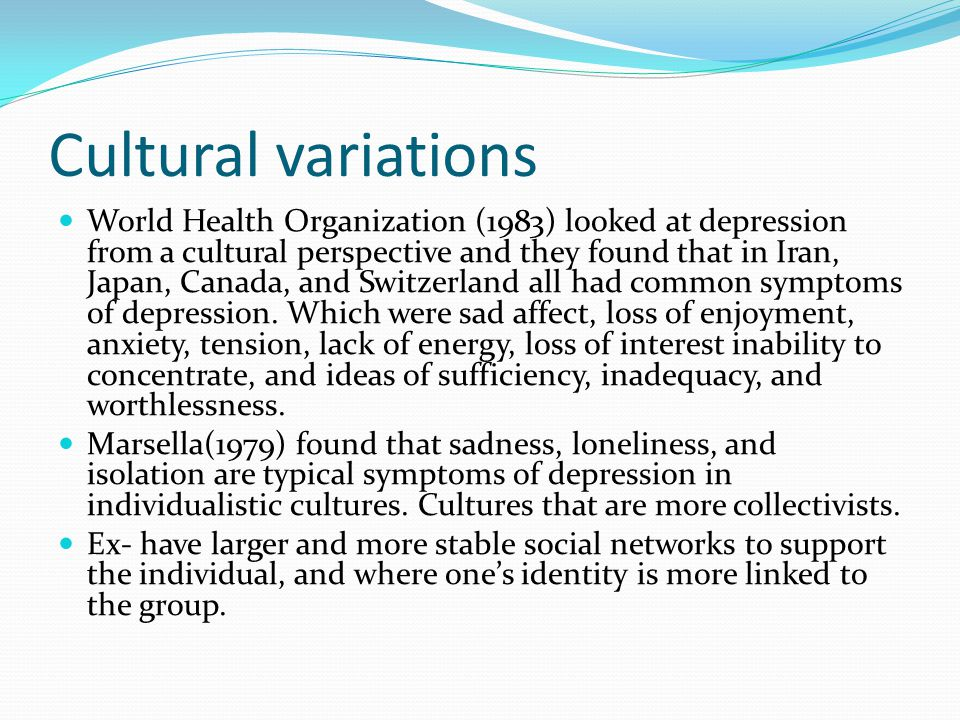 Cultural variations World Health Organization (1983) looked at depression from a cultural perspective and they found that in Iran, Japan, Canada, and Switzerland all had common symptoms of depression.
