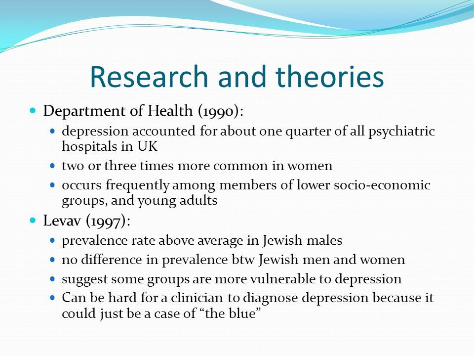 Research and theories Department of Health (1990): depression accounted for about one quarter of all psychiatric hospitals in UK two or three times more common in women occurs frequently among members of lower socio-economic groups, and young adults Levav (1997): prevalence rate above average in Jewish males no difference in prevalence btw Jewish men and women suggest some groups are more vulnerable to depression Can be hard for a clinician to diagnose depression because it could just be a case of the blue