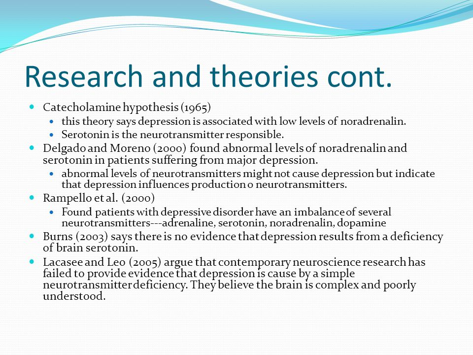 Research and theories cont. Catecholamine hypothesis (1965) this theory says depression is associated with low levels of noradrenalin. Serotonin is th