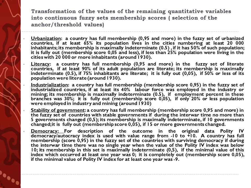 Transformation of the values of the remaining quantitative variables into continuous fuzzy sets membership scores ( selection of the anchor/threshold values) Urbanization: a country has full membership (0,95 and more) in the fuzzy set of urbanized countries, if at least 65% its population lives in the cities numbering at least 20 000 inhabitants; its membership is maximally indeterminate (0.5), if it has 50% of such population; it is fully out (membership score 0,05 and less), if less than 25% population were living in the cities with 20 000 or more inhabitants (around 1930).