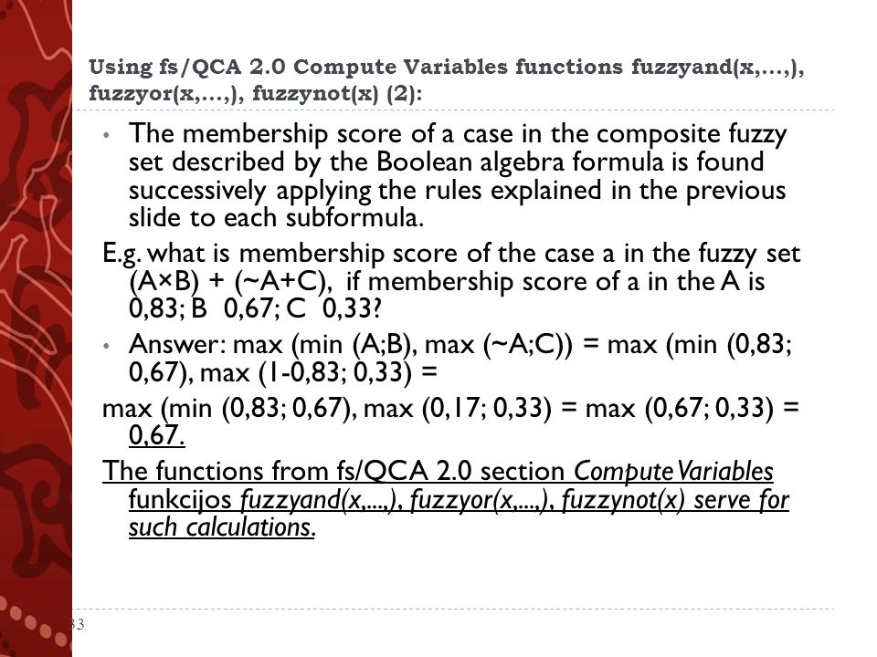 Using fs/QCA 2.0 Compute Variables functions fuzzyand(x,...,), fuzzyor(x,...,), fuzzynot(x) (2): The membership score of a case in the composite fuzzy set described by the Boolean algebra formula is found successively applying the rules explained in the previous slide to each subformula.