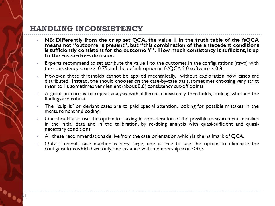 HANDLING INCONSISTENCY NB: Differently from the crisp set QCA, the value 1 in the truth table of the fsQCA means not outcome is present , but this combination of the antecedent conditions is sufficiently consistent for the outcome Y .
