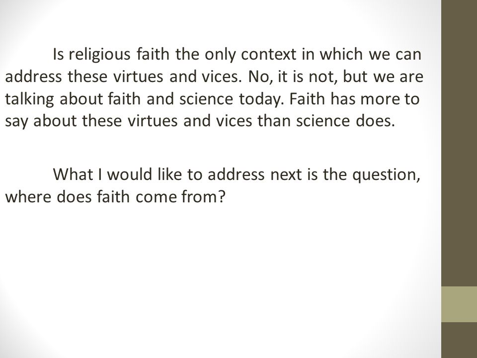 Is religious faith the only context in which we can address these virtues and vices. No, it is not, but we are talking about faith and science today.