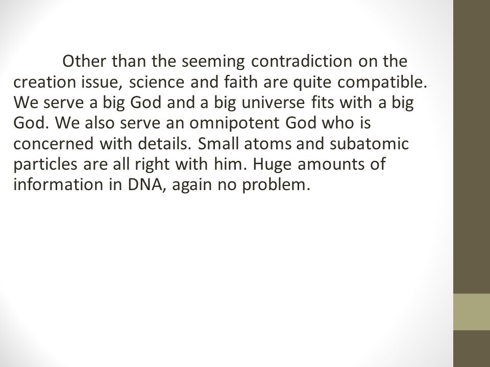Other than the seeming contradiction on the creation issue, science and faith are quite compatible.