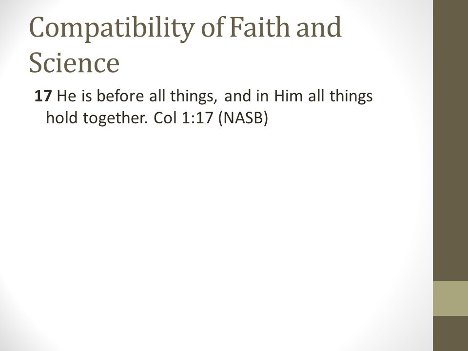 Compatibility of Faith and Science 17 He is before all things, and in Him all things hold together. Col 1:17 (NASB)