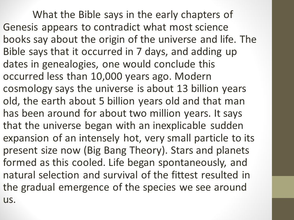 What the Bible says in the early chapters of Genesis appears to contradict what most science books say about the origin of the universe and life. The