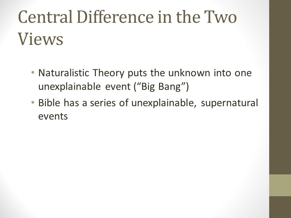 Central Difference in the Two Views Naturalistic Theory puts the unknown into one unexplainable event ( Big Bang ) Bible has a series of unexplainable, supernatural events