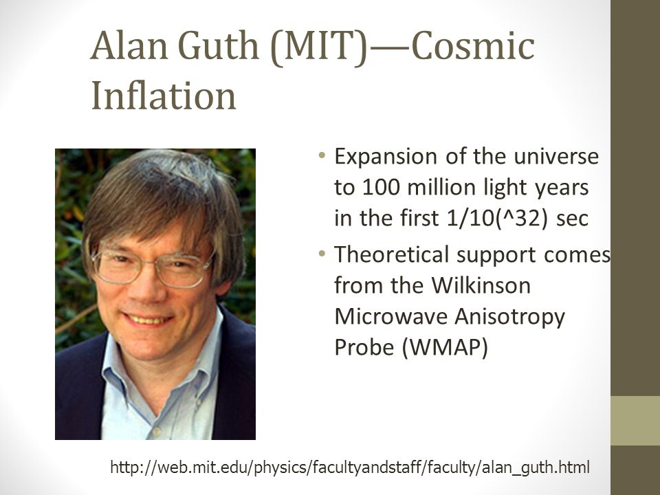 Alan Guth (MIT)—Cosmic Inflation Expansion of the universe to 100 million light years in the first 1/10(^32) sec Theoretical support comes from the Wilkinson Microwave Anisotropy Probe (WMAP) http://web.mit.edu/physics/facultyandstaff/faculty/alan_guth.html