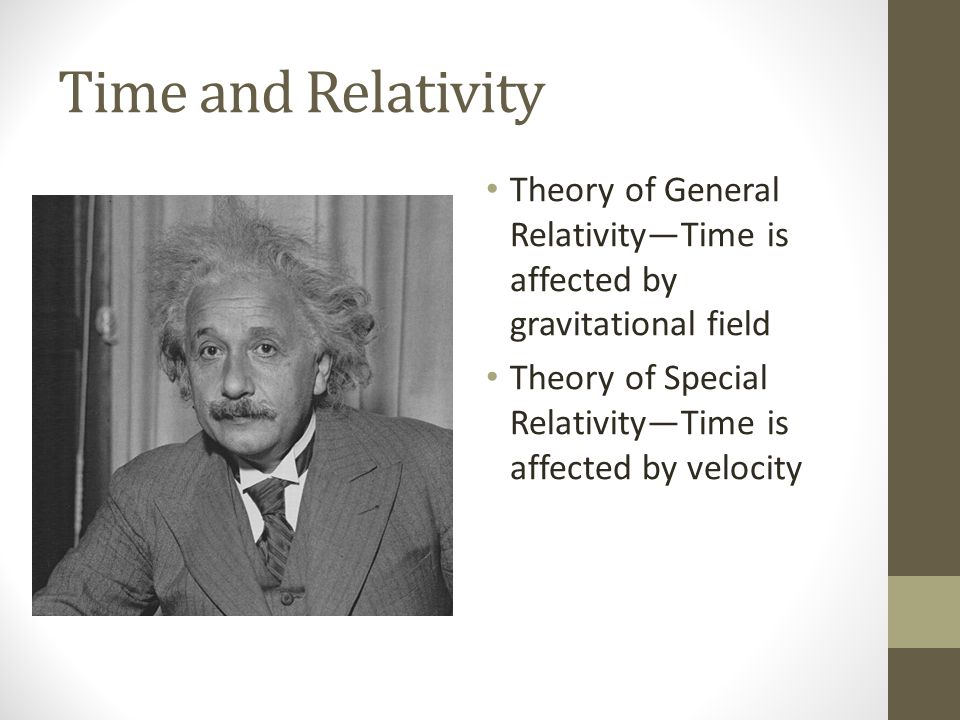 Time and Relativity Theory of General Relativity—Time is affected by gravitational field Theory of Special Relativity—Time is affected by velocity