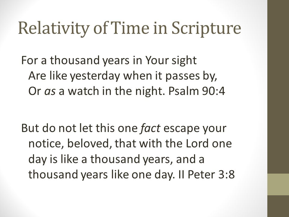 Relativity of Time in Scripture For a thousand years in Your sight Are like yesterday when it passes by, Or as a watch in the night.