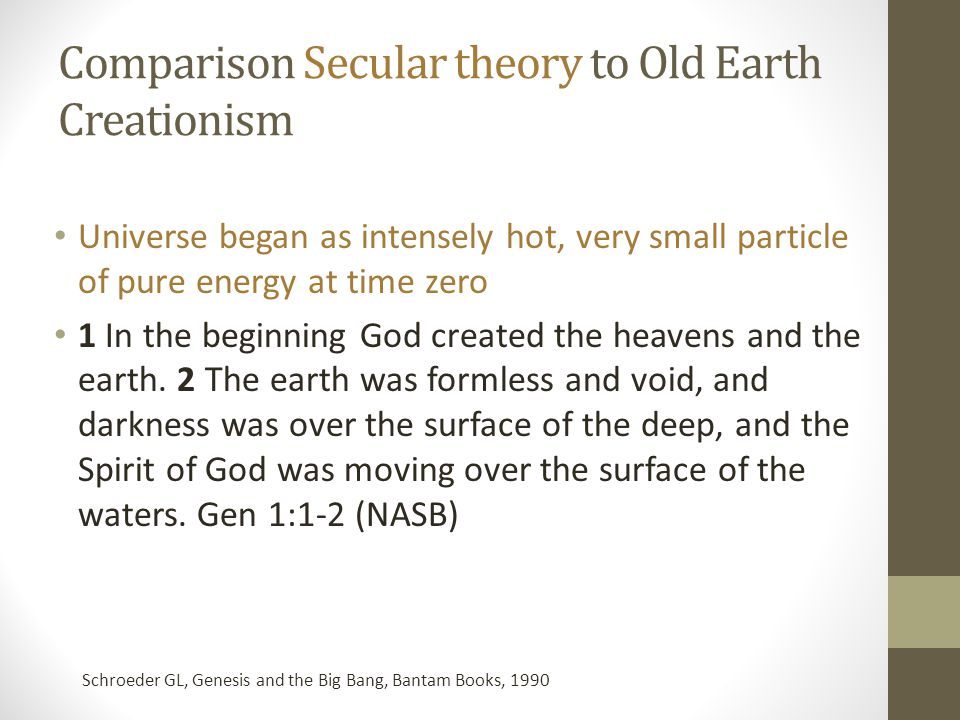 Comparison Secular theory to Old Earth Creationism Universe began as intensely hot, very small particle of pure energy at time zero 1 In the beginning